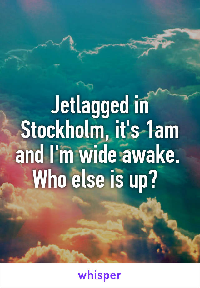 Jetlagged in Stockholm, it's 1am and I'm wide awake.  Who else is up?