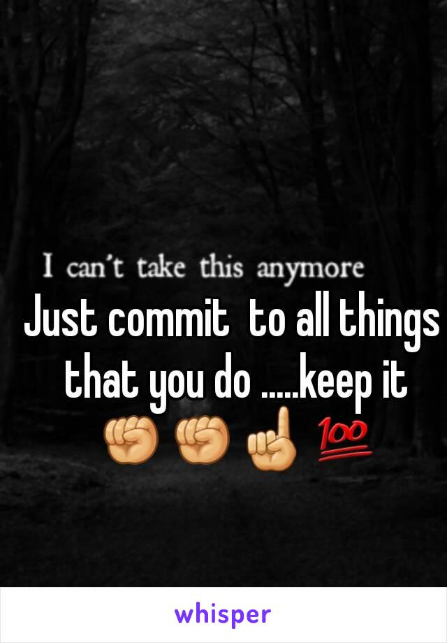 Just commit  to all things that you do .....keep it ✊✊☝💯