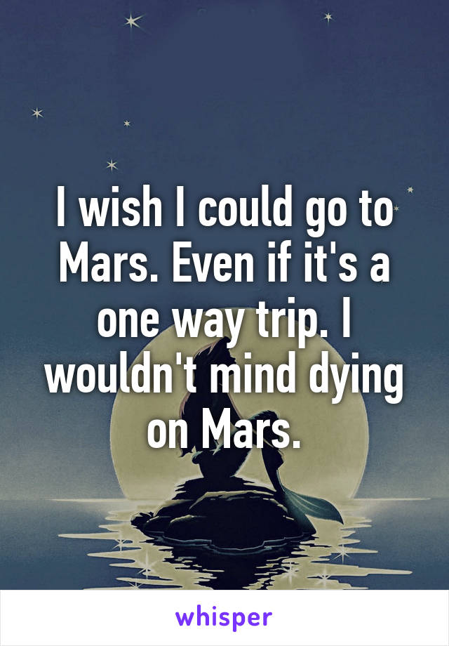 I wish I could go to Mars. Even if it's a one way trip. I wouldn't mind dying on Mars.