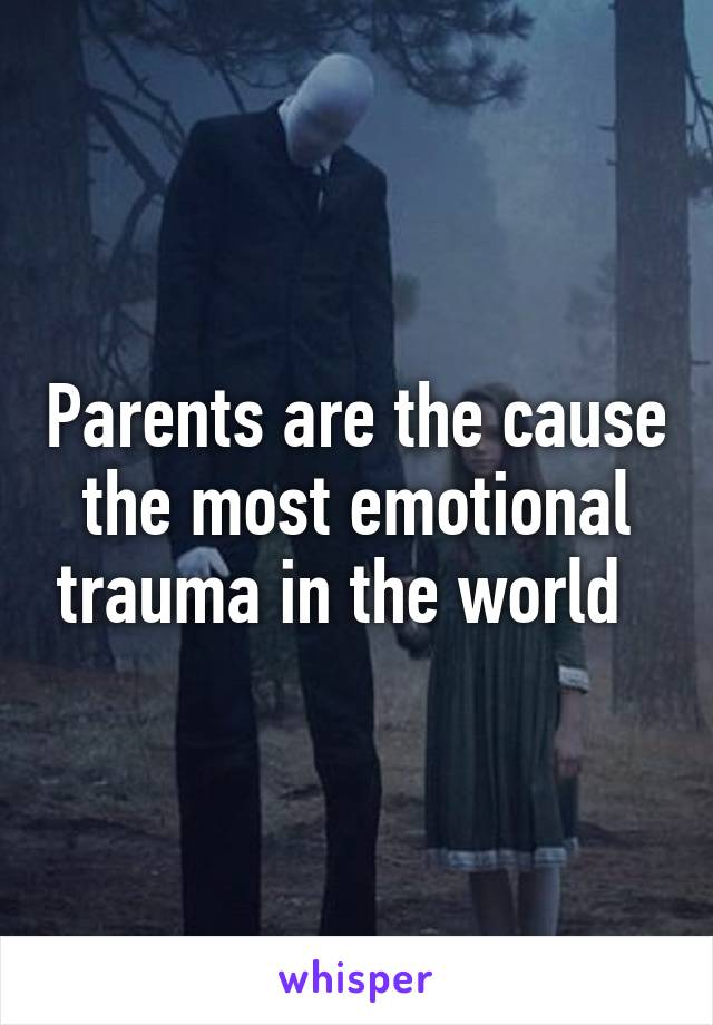Parents are the cause the most emotional trauma in the world