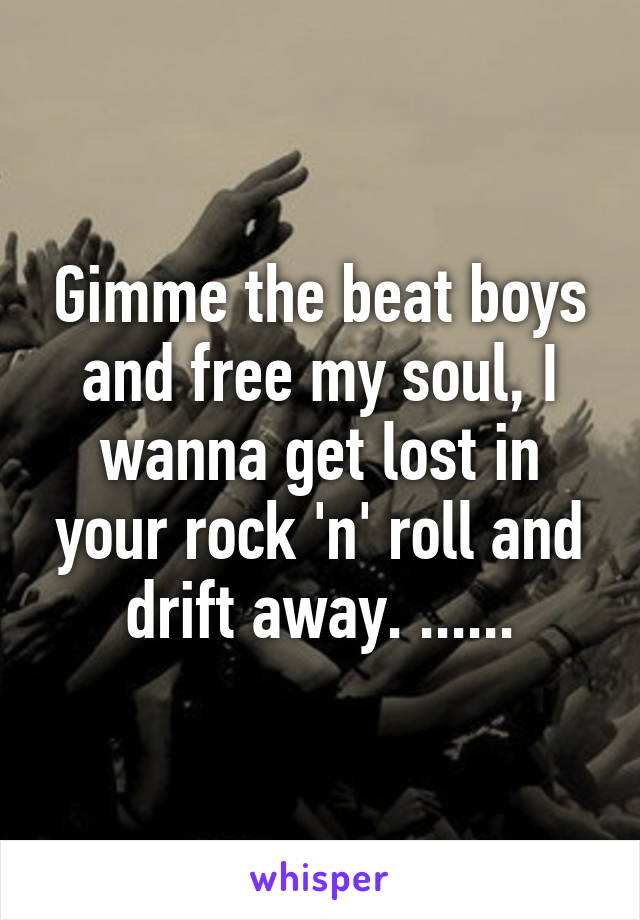 Gimme the beat boys and free my soul, I wanna get lost in your rock 'n' roll and drift away. ......