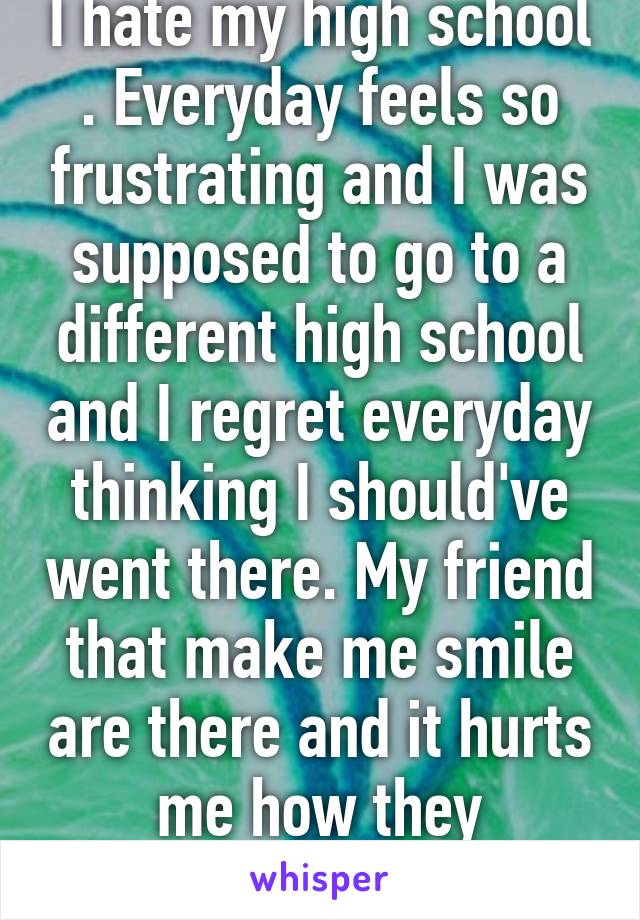 I hate my high school . Everyday feels so frustrating and I was supposed to go to a different high school and I regret everyday thinking I should've went there. My friend that make me smile are there and it hurts me how they don'tevenknowme