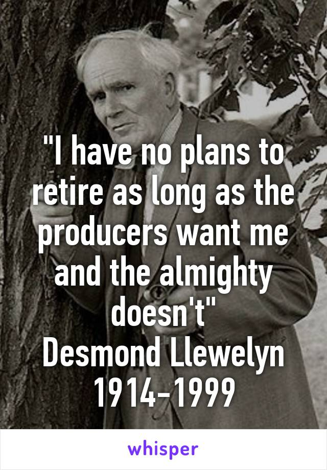 """I have no plans to retire as long as the producers want me and the almighty doesn't"" Desmond Llewelyn 1914-1999"