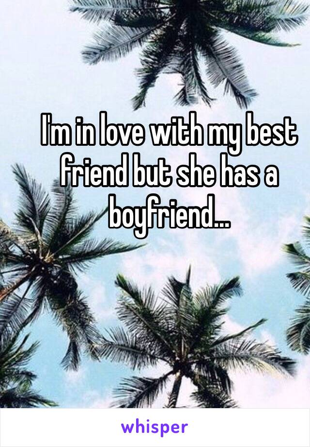 I'm in love with my best friend but she has a boyfriend…