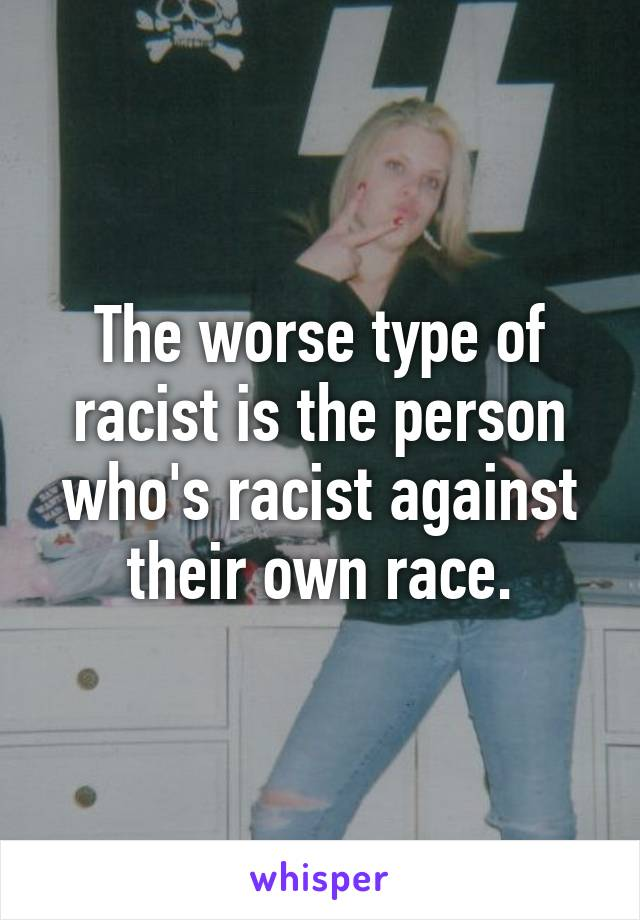 The worse type of racist is the person who's racist against their own race.