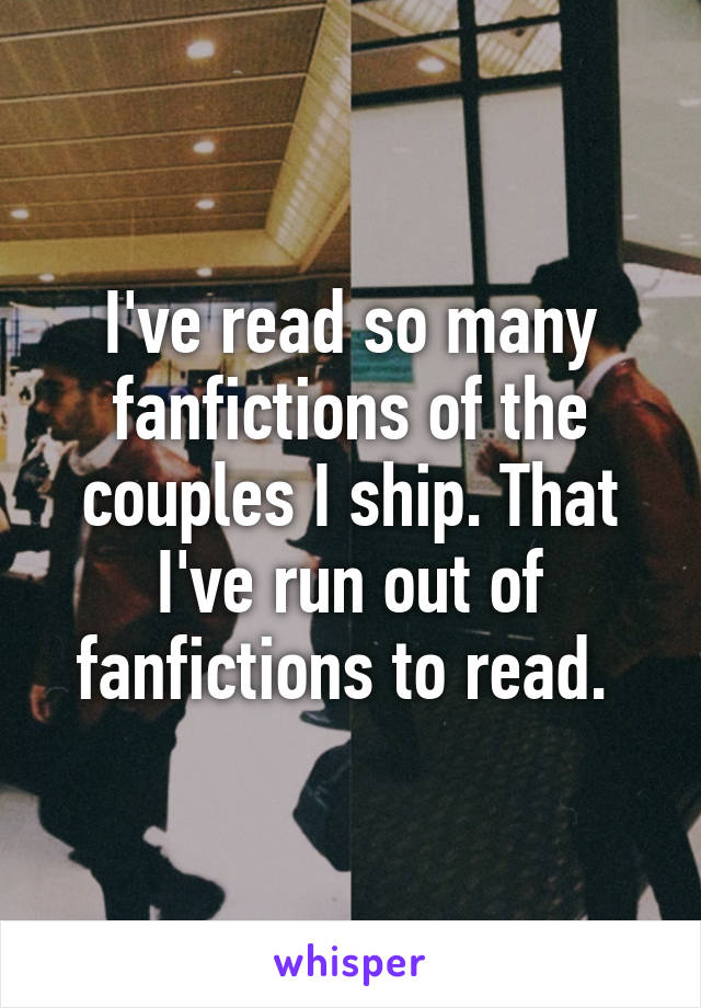 I've read so many fanfictions of the couples I ship. That I've run out of fanfictions to read.