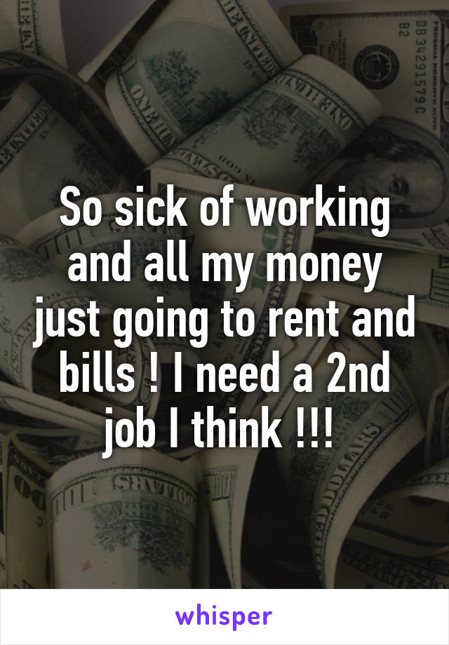 So sick of working and all my money just going to rent and bills ! I need a 2nd job I think !!!