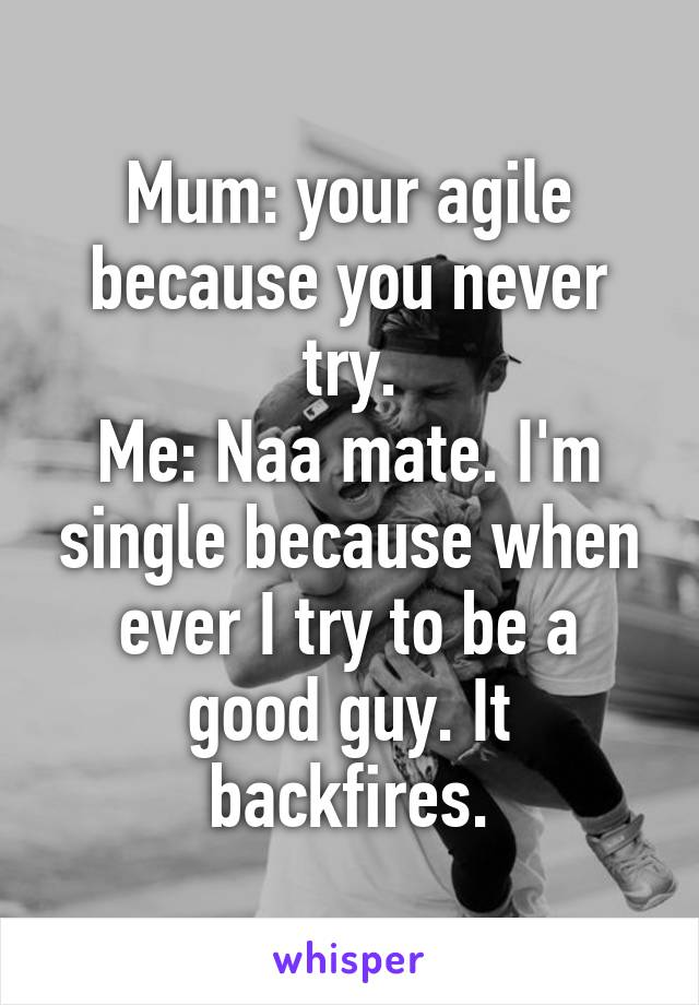 Mum: your agile because you never try. Me: Naa mate. I'm single because when ever I try to be a good guy. It backfires.