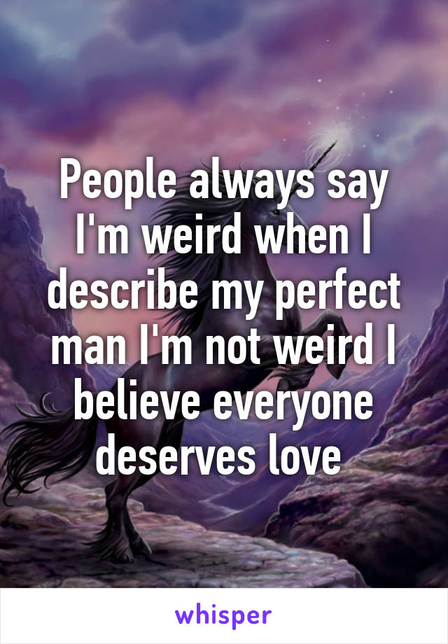 People always say I'm weird when I describe my perfect man I'm not weird I believe everyone deserves love