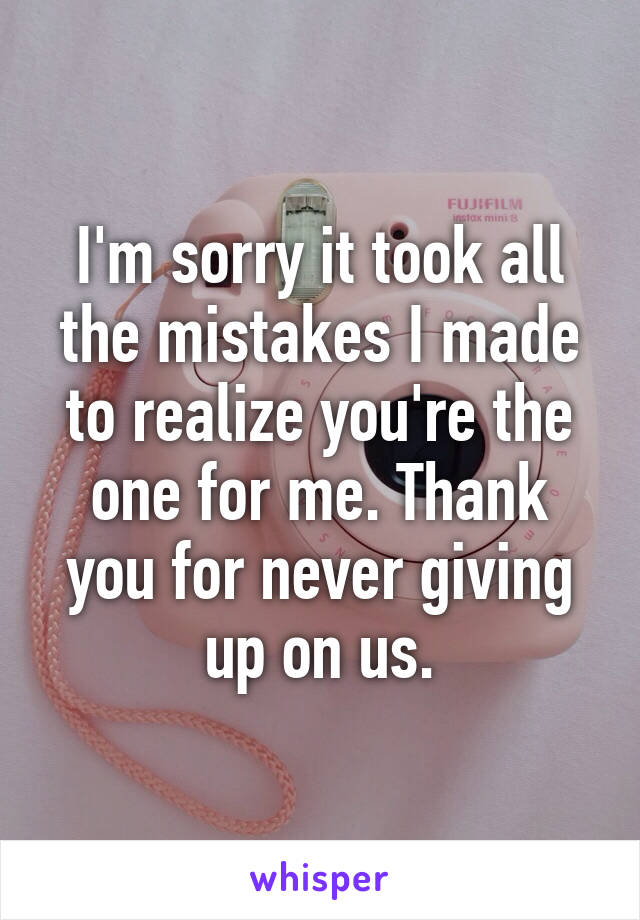 I'm sorry it took all the mistakes I made to realize you're the one for me. Thank you for never giving up on us.