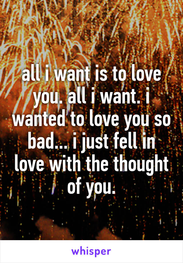 all i want is to love you. all i want. i wanted to love you so bad... i just fell in love with the thought of you.