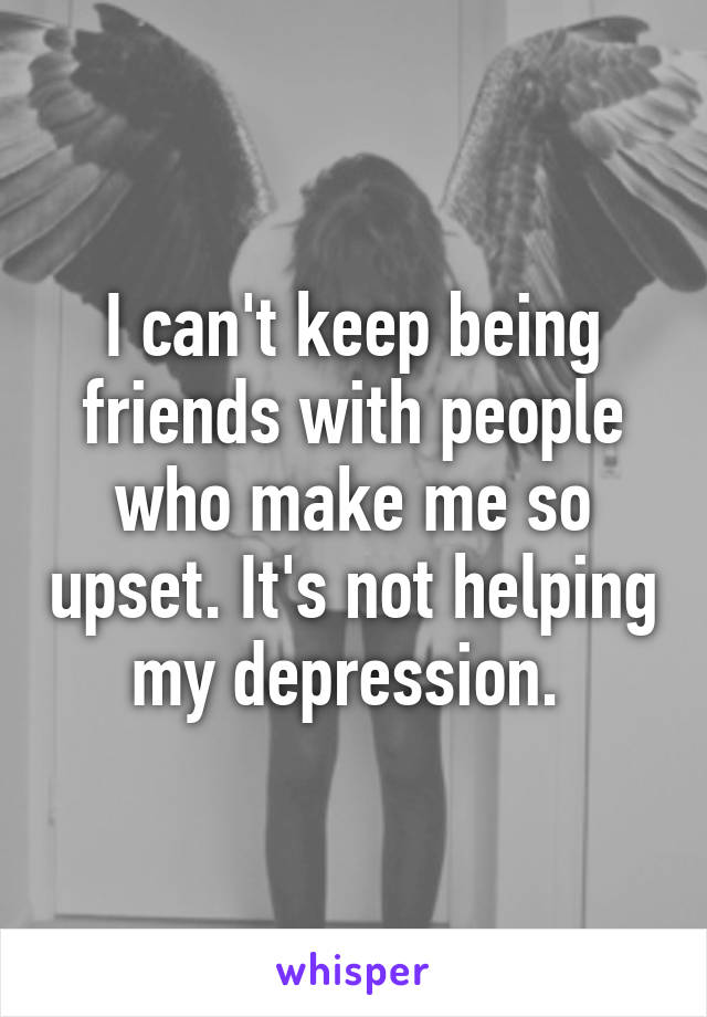 I can't keep being friends with people who make me so upset. It's not helping my depression.
