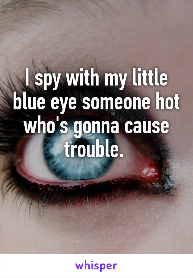 I spy with my little blue eye someone hot who's gonna cause trouble.