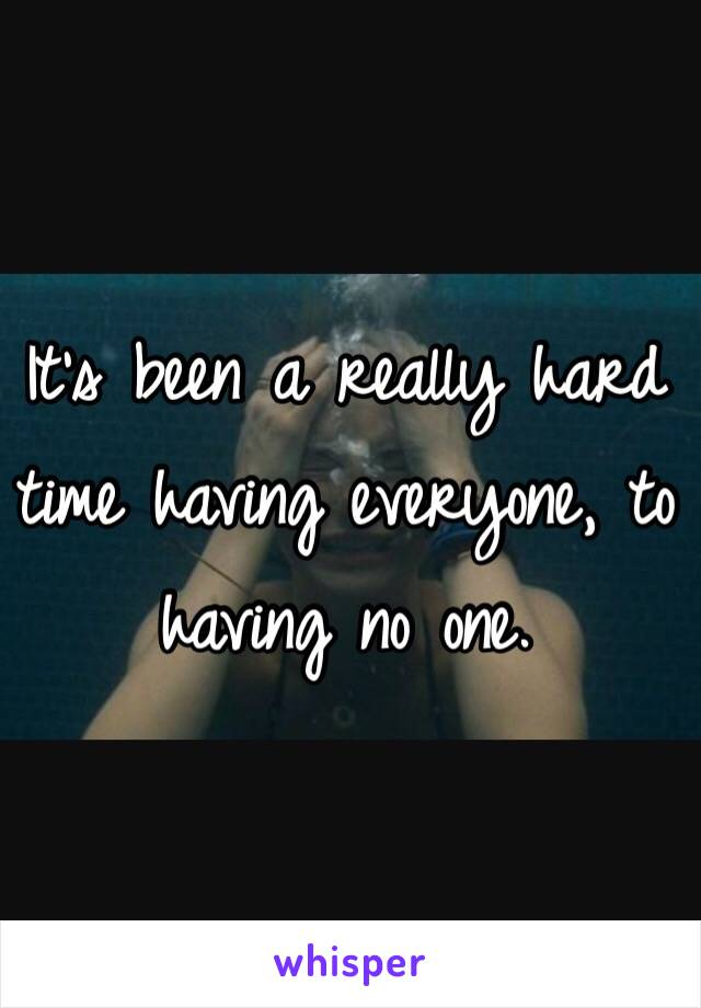 It's been a really hard time having everyone, to having no one.