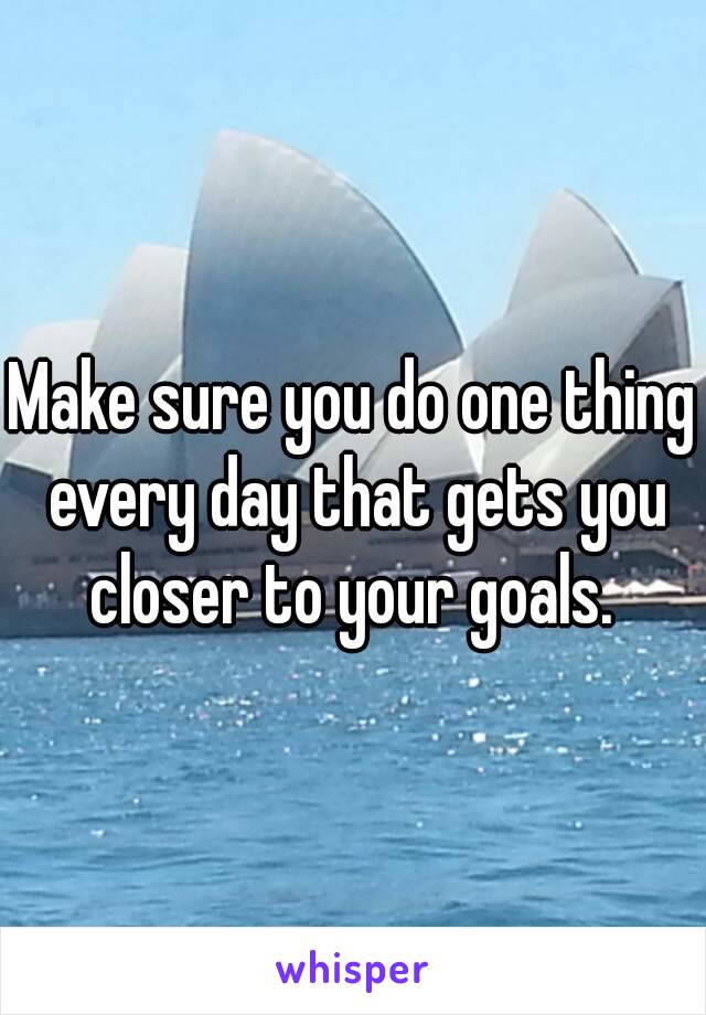 Make sure you do one thing every day that gets you closer to your goals.