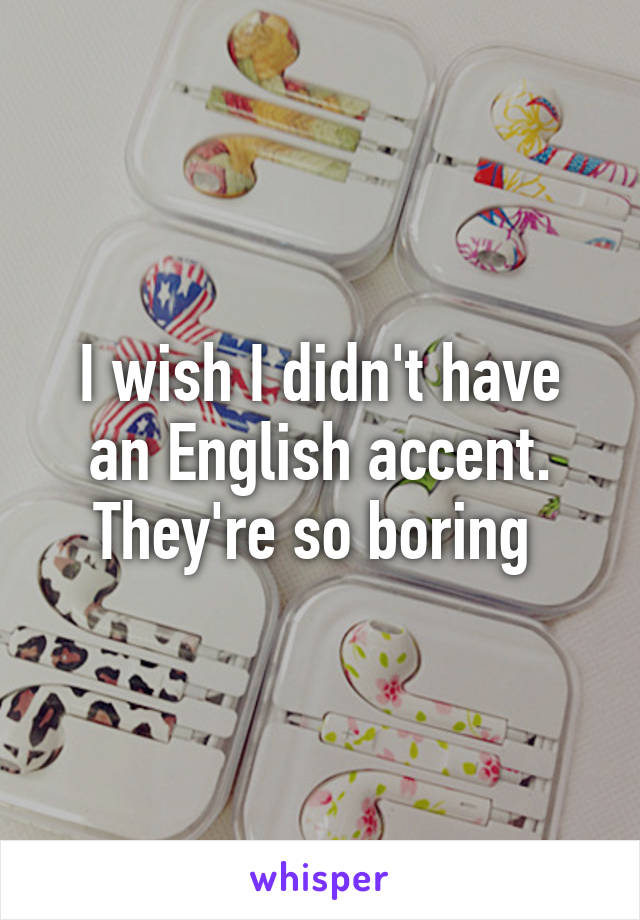 I wish I didn't have an English accent. They're so boring