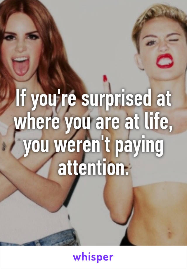 If you're surprised at where you are at life, you weren't paying attention.