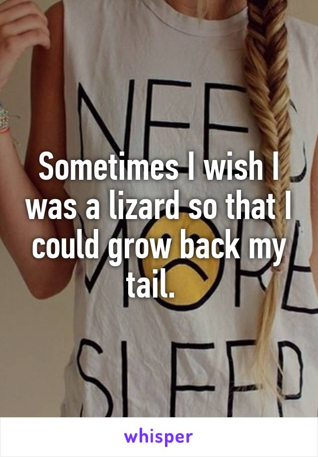 Sometimes I wish I was a lizard so that I could grow back my tail.