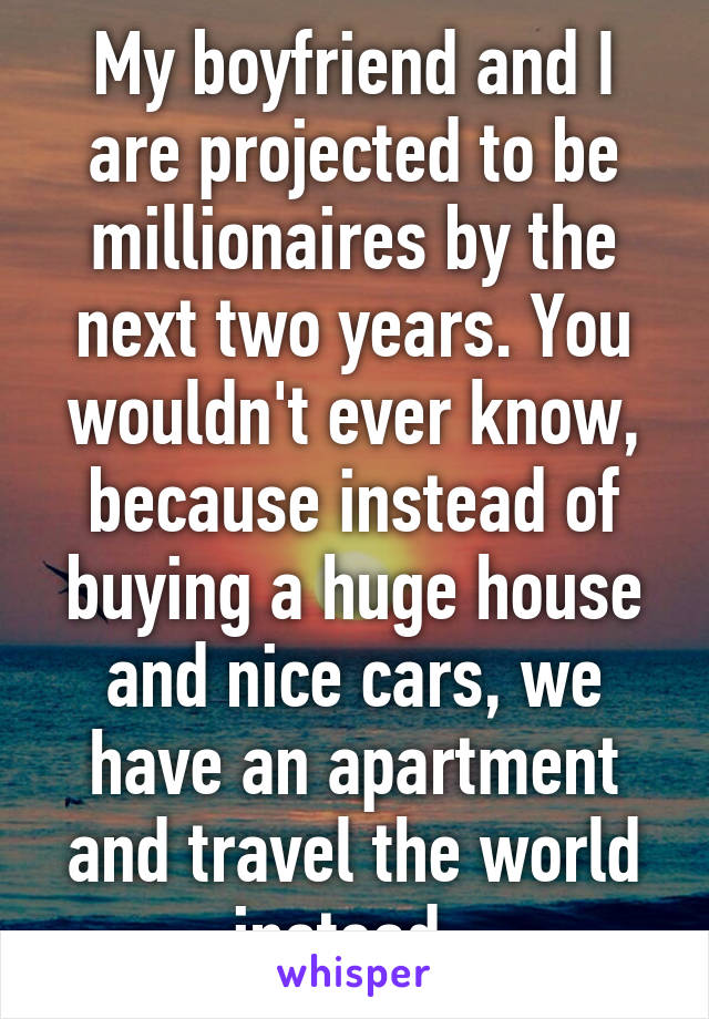 My boyfriend and I are projected to be millionaires by the next two years. You wouldn't ever know, because instead of buying a huge house and nice cars, we have an apartment and travel the world instead.