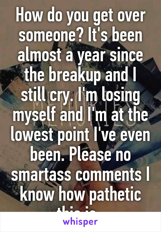 How do you get over someone? It's been almost a year since the breakup and I still cry. I'm losing myself and I'm at the lowest point I've even been. Please no smartass comments I know how pathetic this is.