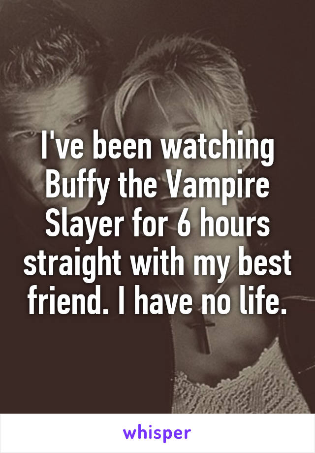 I've been watching Buffy the Vampire Slayer for 6 hours straight with my best friend. I have no life.