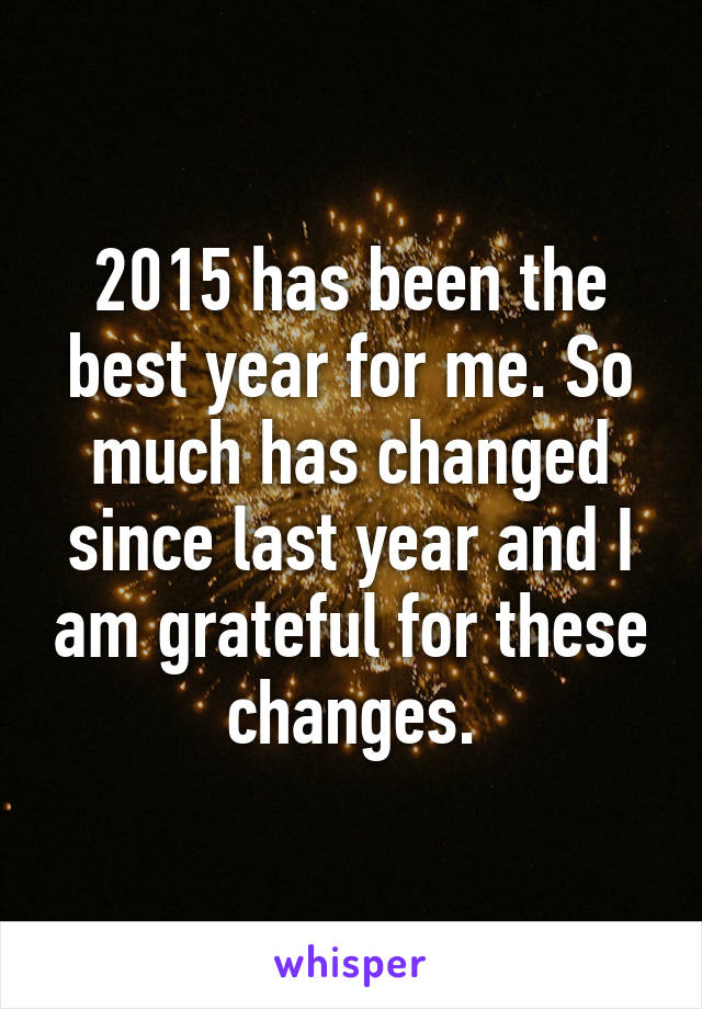 2015 has been the best year for me. So much has changed since last year and I am grateful for these changes.