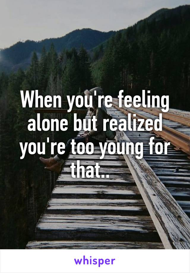 When you're feeling alone but realized you're too young for that..