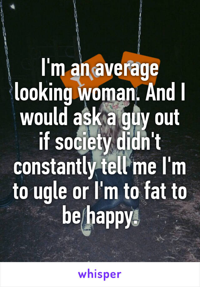 I'm an average looking woman. And I would ask a guy out if society didn't constantly tell me I'm to ugle or I'm to fat to be happy.