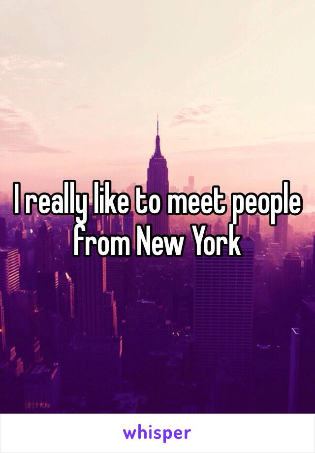 I really like to meet people from New York