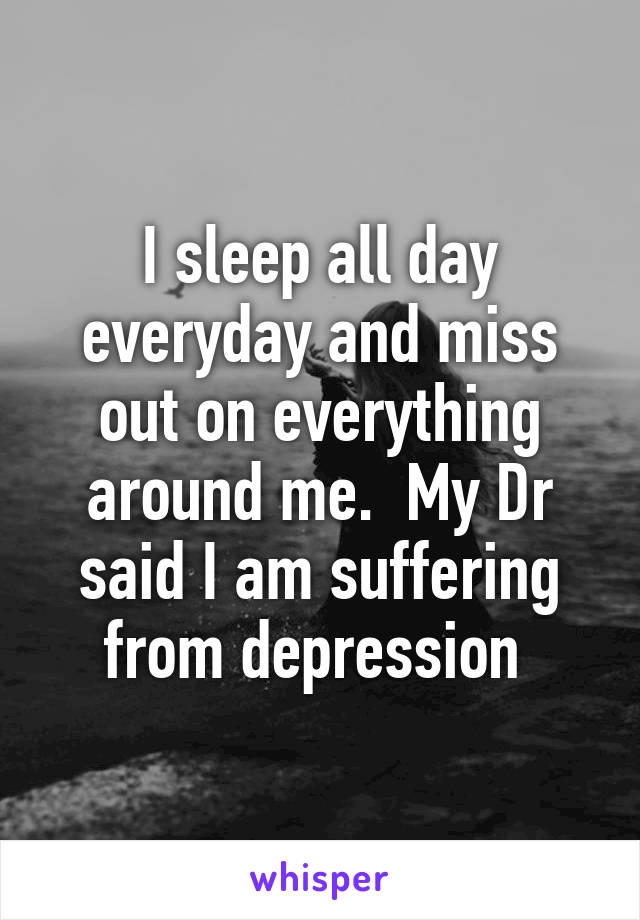 I sleep all day everyday and miss out on everything around me.  My Dr said I am suffering from depression