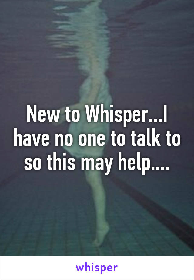 New to Whisper...I have no one to talk to so this may help....