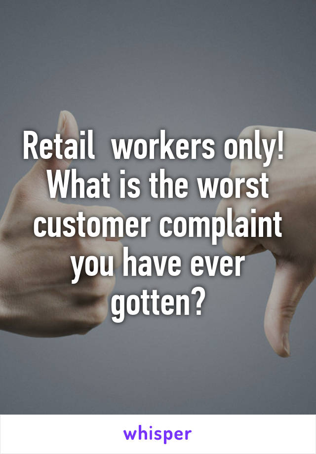 Retail  workers only!  What is the worst customer complaint you have ever gotten?