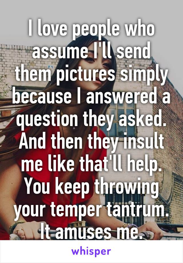 I love people who assume I'll send them pictures simply because I answered a question they asked. And then they insult me like that'll help. You keep throwing your temper tantrum. It amuses me.