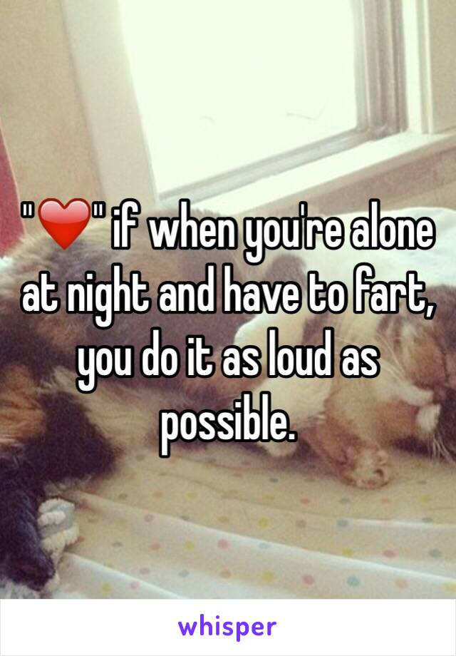 """""""❤️"""" if when you're alone at night and have to fart, you do it as loud as possible."""