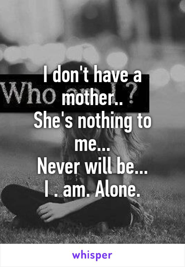 I don't have a mother.. She's nothing to me... Never will be... I . am. Alone.