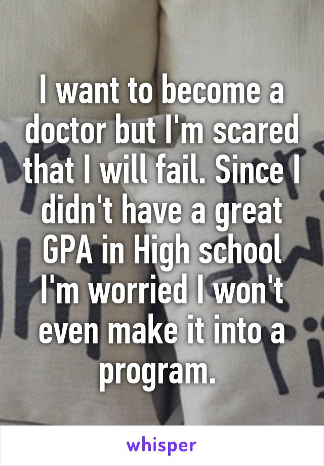 I want to become a doctor but I'm scared that I will fail. Since I didn't have a great GPA in High school I'm worried I won't even make it into a program.