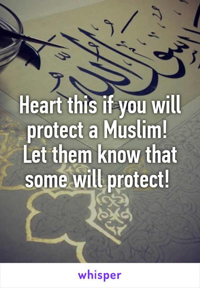 Heart this if you will protect a Muslim!  Let them know that some will protect!