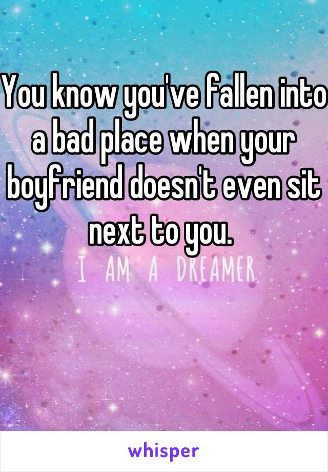 You know you've fallen into a bad place when your boyfriend doesn't even sit next to you.