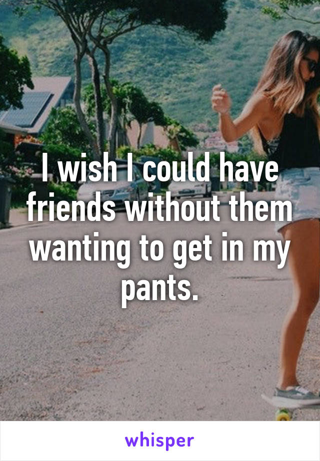 I wish I could have friends without them wanting to get in my pants.