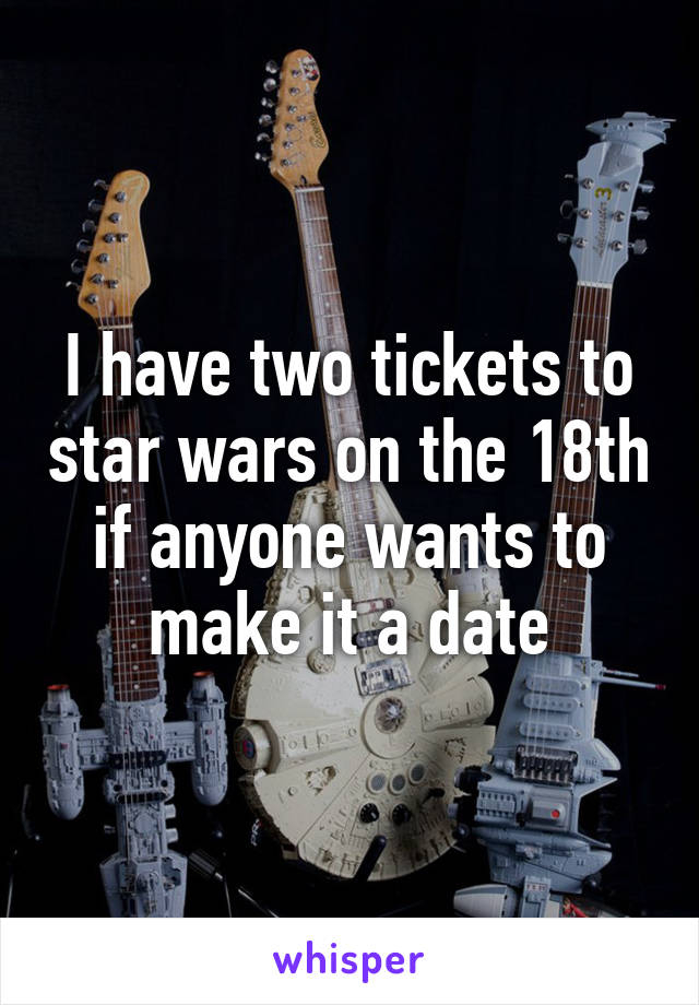 I have two tickets to star wars on the 18th if anyone wants to make it a date
