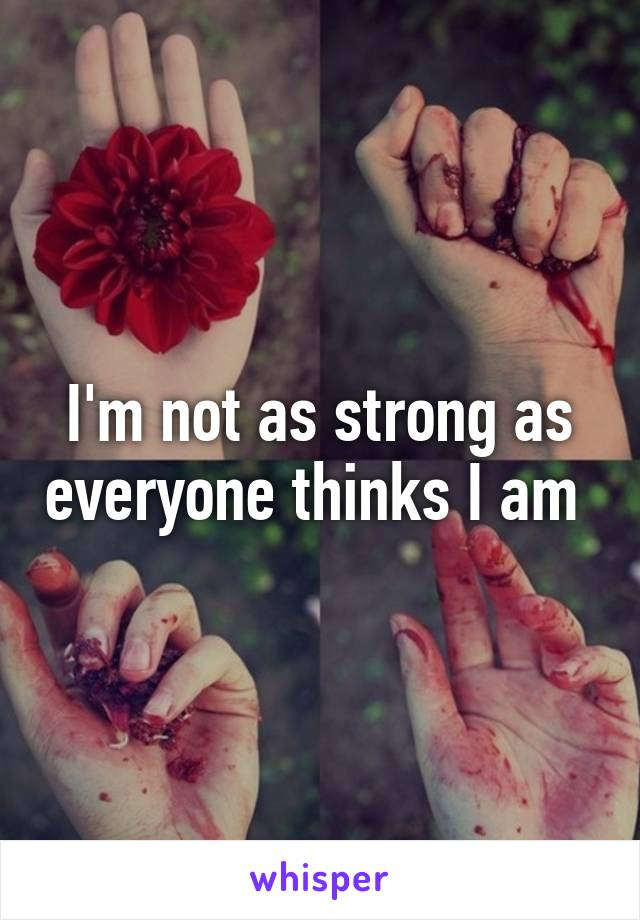 I'm not as strong as everyone thinks I am