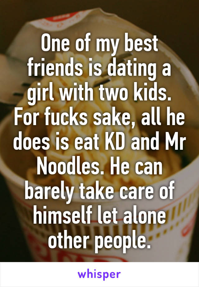 One of my best friends is dating a girl with two kids. For fucks sake, all he does is eat KD and Mr Noodles. He can barely take care of himself let alone other people.