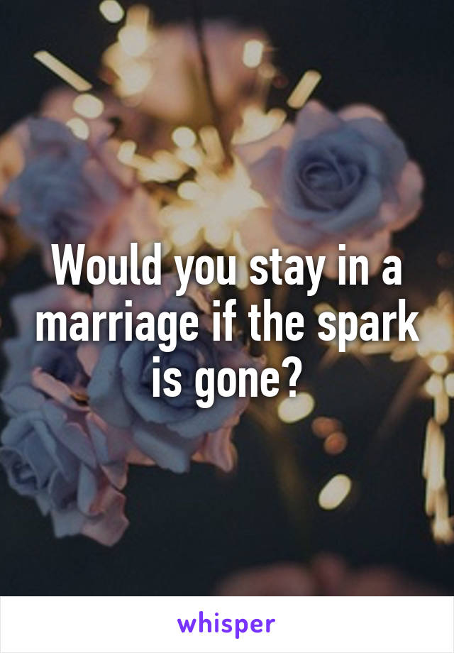 Would you stay in a marriage if the spark is gone?