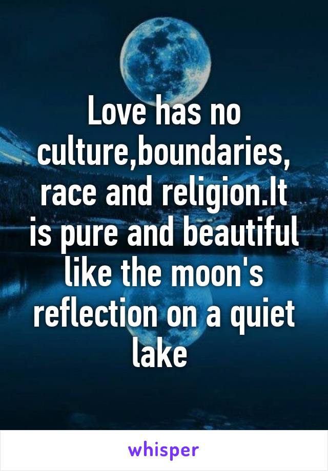 Love has no culture,boundaries, race and religion.It is pure and beautiful like the moon's reflection on a quiet lake