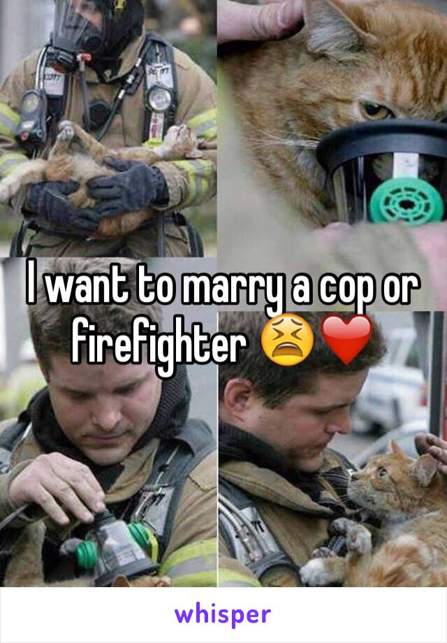 I want to marry a cop or firefighter 😫❤️