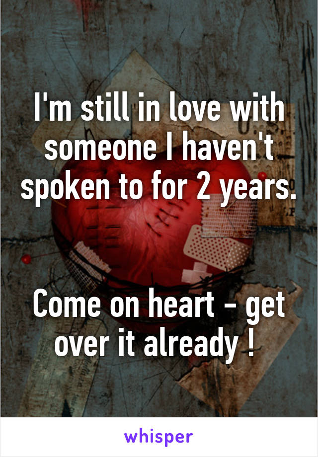 I'm still in love with someone I haven't spoken to for 2 years.   Come on heart - get over it already !