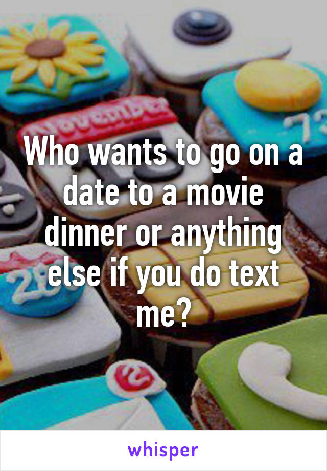 Who wants to go on a date to a movie dinner or anything else if you do text me?
