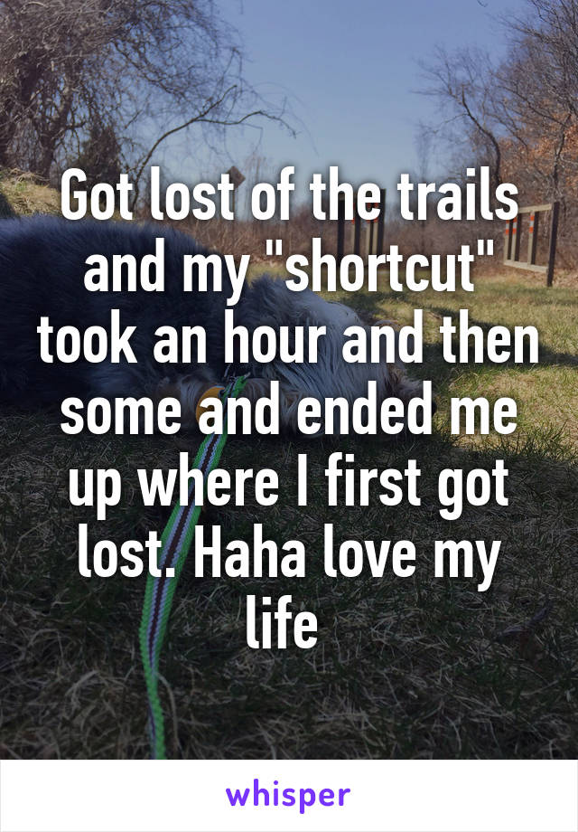 "Got lost of the trails and my ""shortcut"" took an hour and then some and ended me up where I first got lost. Haha love my life"