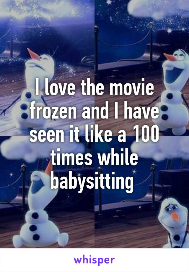 I love the movie frozen and I have seen it like a 100 times while babysitting