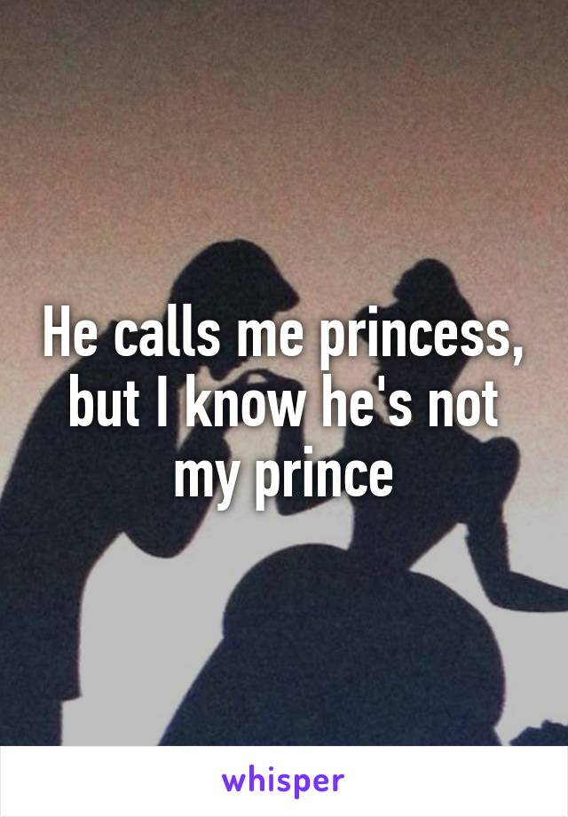 He calls me princess, but I know he's not my prince